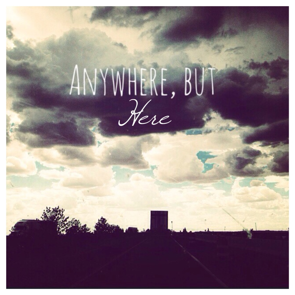 Anywhere, but Here